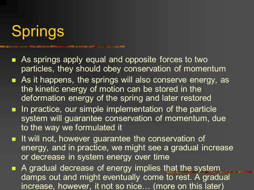 Springs As springs apply equal and opposite forces to two particles, they should obey conservation of momentum As it happens, the springs will also co