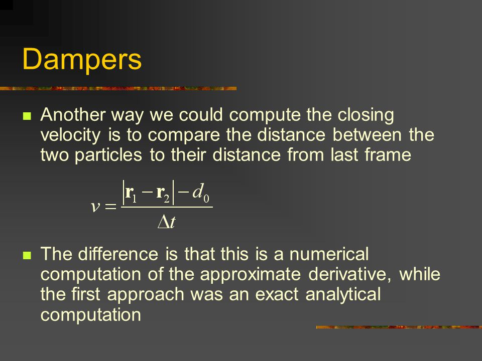 Dampers Another way we could compute the closing velocity is to compare the distance between the two particles to their distance from last frame The d