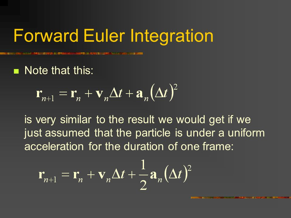 Forward Euler Integration Note that this: is very similar to the result we would get if we just assumed that the particle is under a uniform accelerat