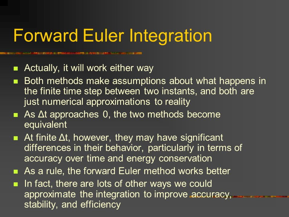 Forward Euler Integration Actually, it will work either way Both methods make assumptions about what happens in the finite time step between two insta