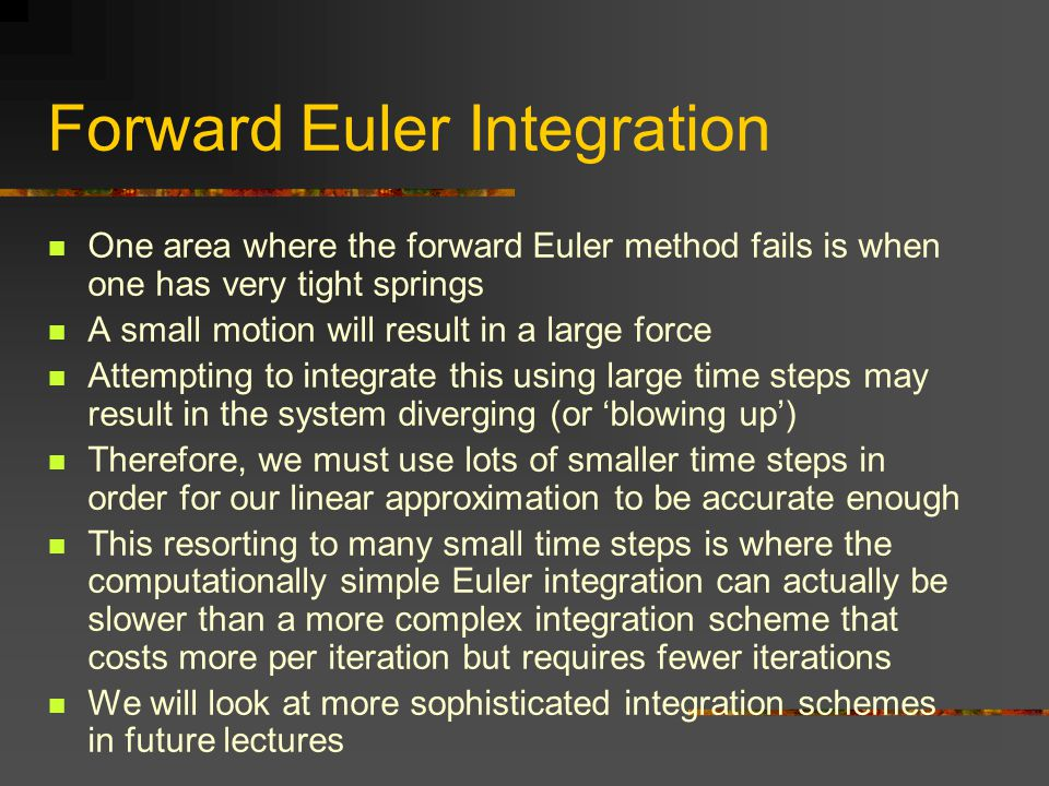 Forward Euler Integration One area where the forward Euler method fails is when one has very tight springs A small motion will result in a large force