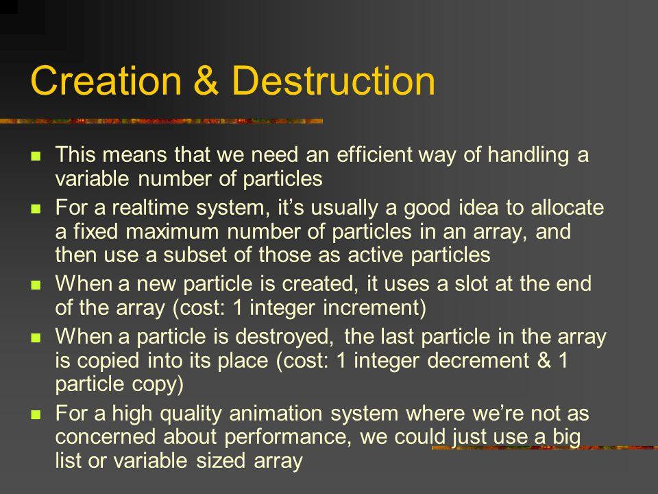 Creation & Destruction This means that we need an efficient way of handling a variable number of particles For a realtime system, it's usually a good