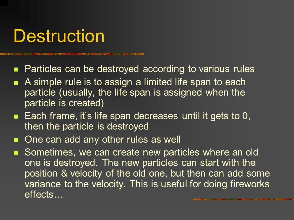 Destruction Particles can be destroyed according to various rules A simple rule is to assign a limited life span to each particle (usually, the life s