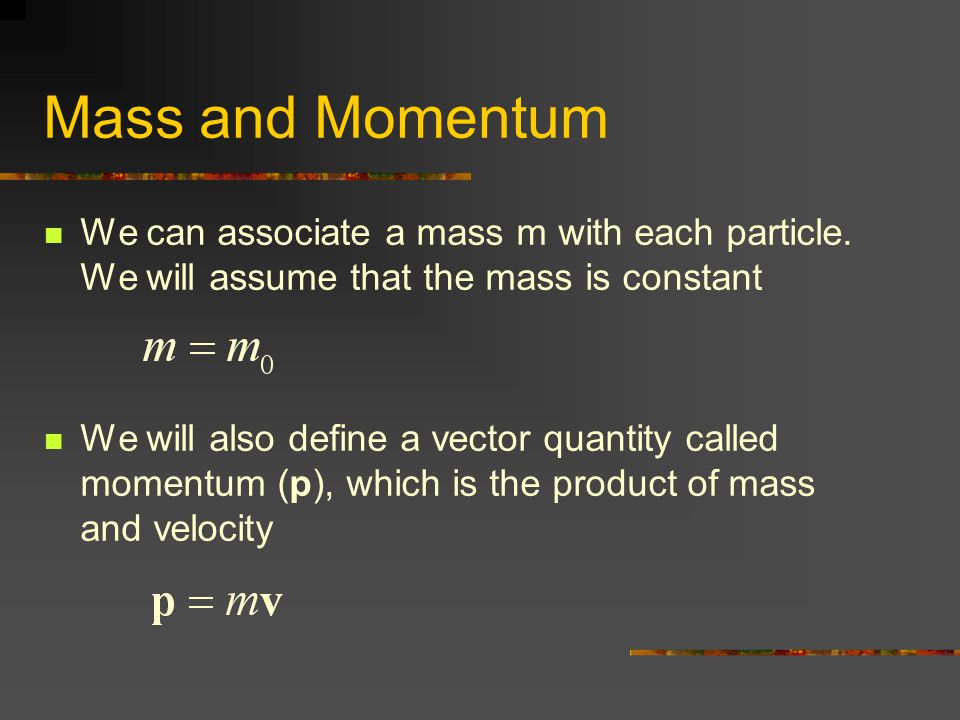 Mass and Momentum We can associate a mass m with each particle. We will assume that the mass is constant We will also define a vector quantity called