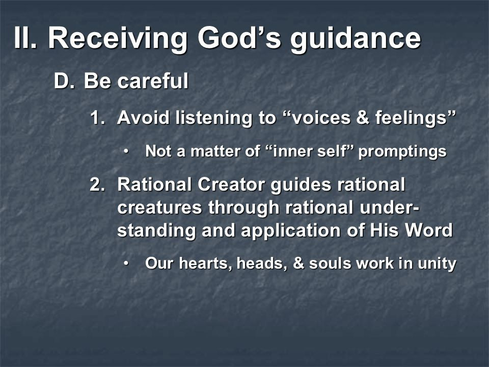 II.Receiving God's guidance D.Be careful 1.Avoid listening to voices & feelings Not a matter of inner self promptingsNot a matter of inner self promptings 2.Rational Creator guides rational creatures through rational under- standing and application of His Word Our hearts, heads, & souls work in unityOur hearts, heads, & souls work in unity