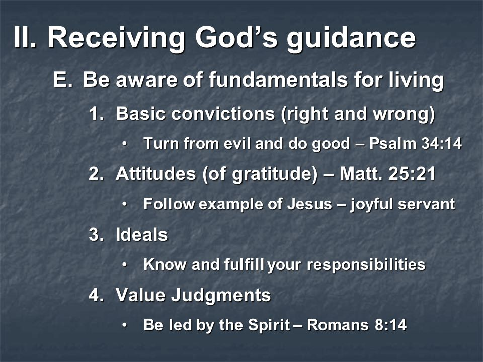 II.Receiving God's guidance E.Be aware of fundamentals for living 1.Basic convictions (right and wrong) Turn from evil and do good – Psalm 34:14Turn from evil and do good – Psalm 34:14 2.Attitudes (of gratitude) – Matt.