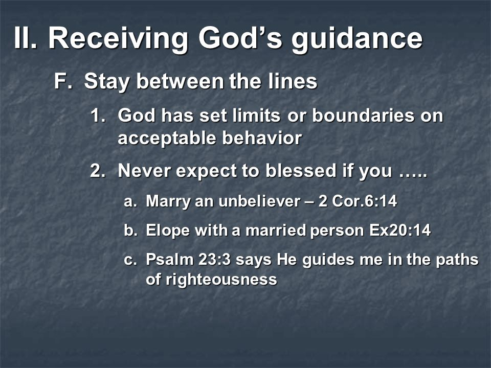 II.Receiving God's guidance F.Stay between the lines 1.God has set limits or boundaries on acceptable behavior 2.Never expect to blessed if you …..