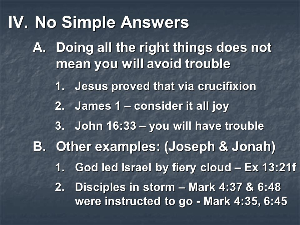 IV.No Simple Answers A.Doing all the right things does not mean you will avoid trouble 1.Jesus proved that via crucifixion 2.James 1 – consider it all joy 3.John 16:33 – you will have trouble B.Other examples: (Joseph & Jonah) 1.God led Israel by fiery cloud – Ex 13:21f 2.Disciples in storm – Mark 4:37 & 6:48 were instructed to go - Mark 4:35, 6:45