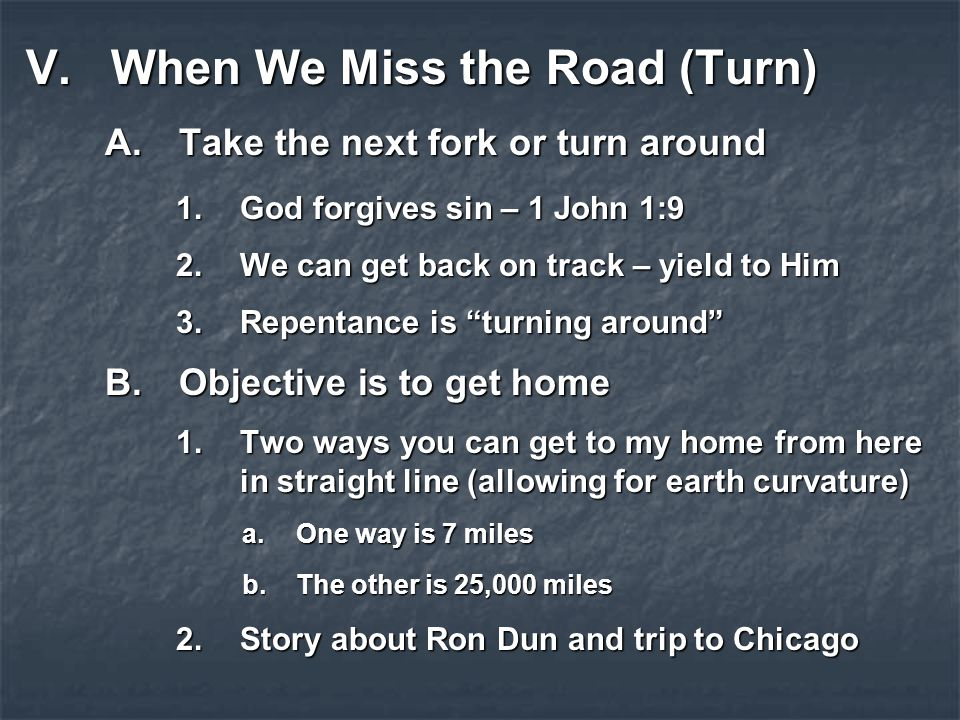 V.When We Miss the Road (Turn) A.Take the next fork or turn around 1.God forgives sin – 1 John 1:9 2.We can get back on track – yield to Him 3.Repentance is turning around B.Objective is to get home 1.Two ways you can get to my home from here in straight line (allowing for earth curvature) a.One way is 7 miles b.The other is 25,000 miles 2.Story about Ron Dun and trip to Chicago