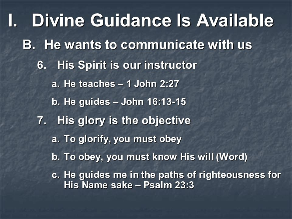 I.Divine Guidance Is Available B.He wants to communicate with us 6.His Spirit is our instructor a.He teaches – 1 John 2:27 b.He guides – John 16:13-15 7.His glory is the objective a.To glorify, you must obey b.To obey, you must know His will (Word) c.He guides me in the paths of righteousness for His Name sake – Psalm 23:3
