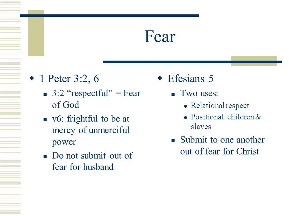 Fear  1 Peter 3:2, 6 3:2 respectful = Fear of God v6: frightful to be at mercy of unmerciful power Do not submit out of fear for husband  Efesians 5 Two uses: Relational respect Positional: children & slaves Submit to one another out of fear for Christ
