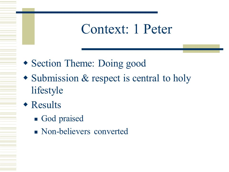 Context: 1 Peter  Section Theme: Doing good  Submission & respect is central to holy lifestyle  Results God praised Non-believers converted