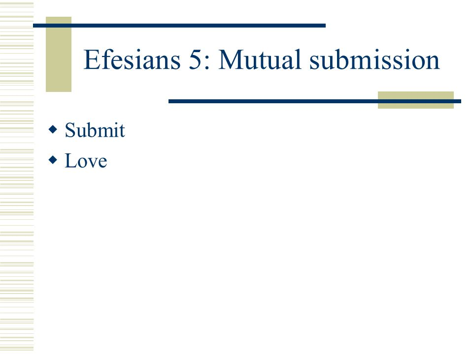 Efesians 5: Mutual submission  Submit  Love