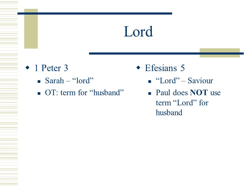 Lord  1 Peter 3 Sarah – lord OT: term for husband  Efesians 5 Lord – Saviour Paul does NOT use term Lord for husband