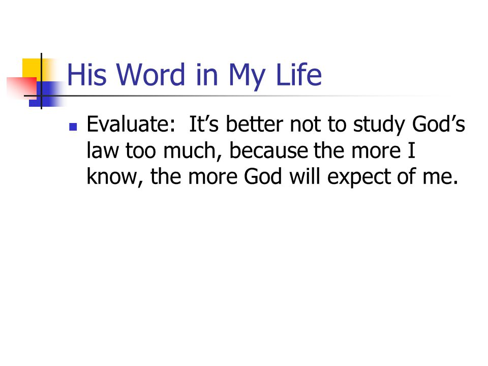 His Word in My Life Evaluate: It's better not to study God's law too much, because the more I know, the more God will expect of me.