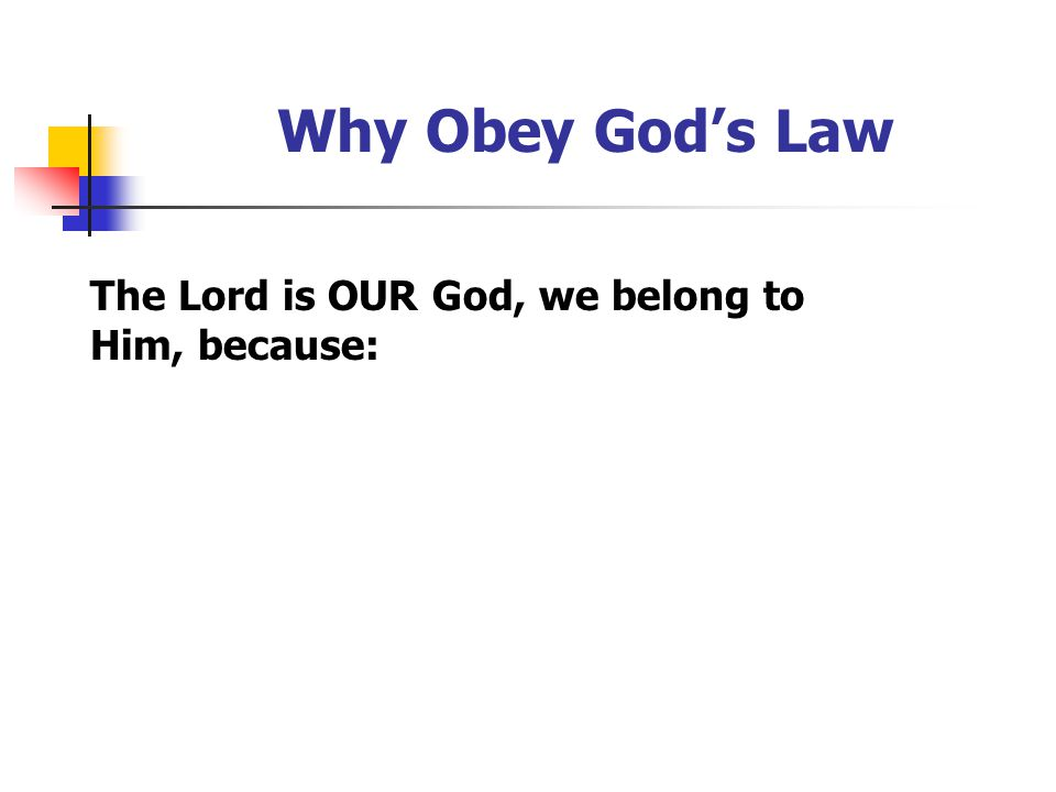 Why Obey God's Law The Lord is OUR God, we belong to Him, because: