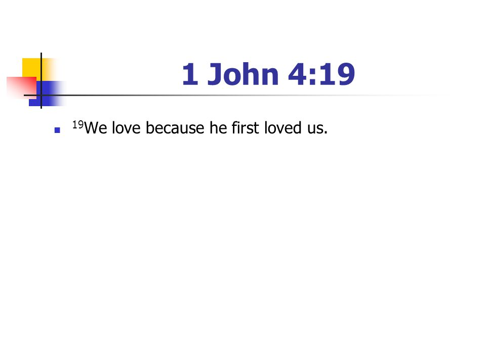1 John 4:19 19 We love because he first loved us.