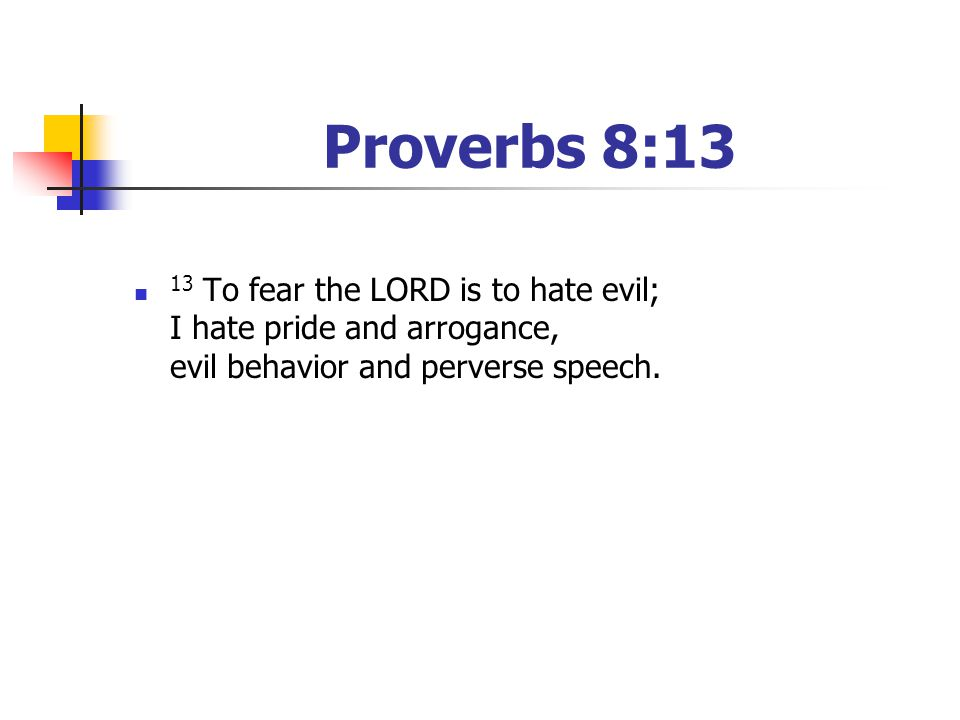 Proverbs 8:13 13 To fear the LORD is to hate evil; I hate pride and arrogance, evil behavior and perverse speech.