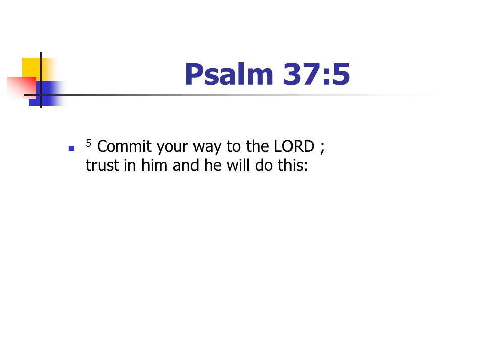 Psalm 37:5 5 Commit your way to the LORD ; trust in him and he will do this: