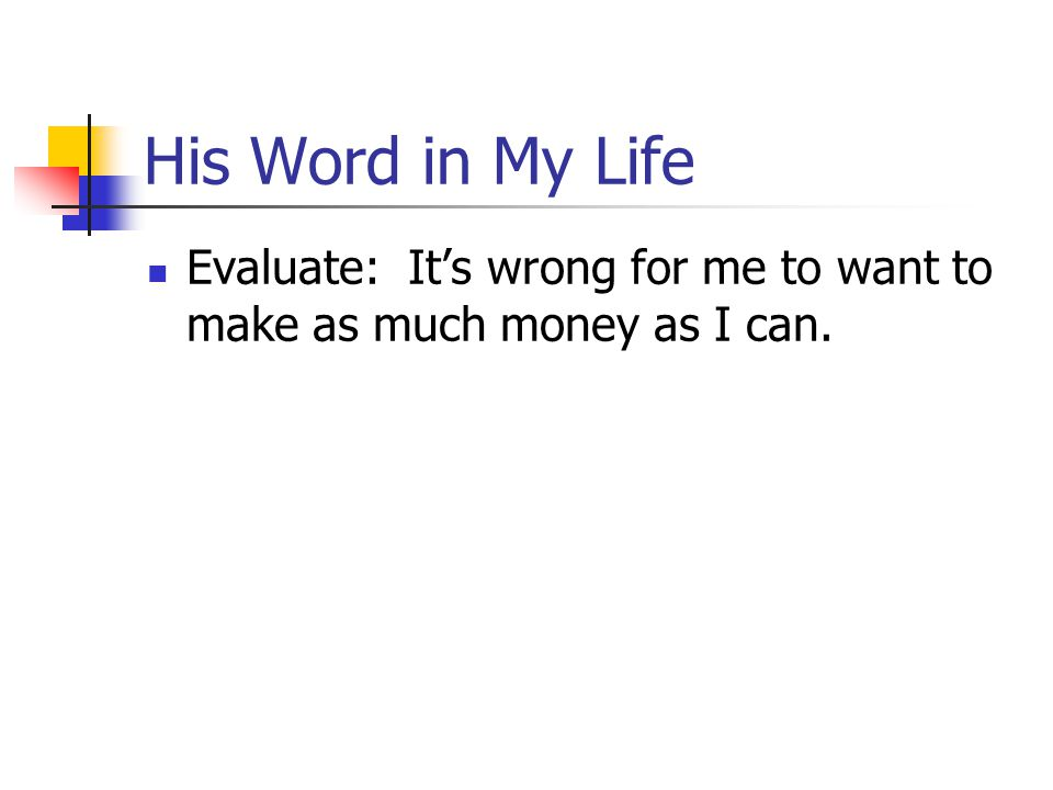 His Word in My Life Evaluate: It's wrong for me to want to make as much money as I can.