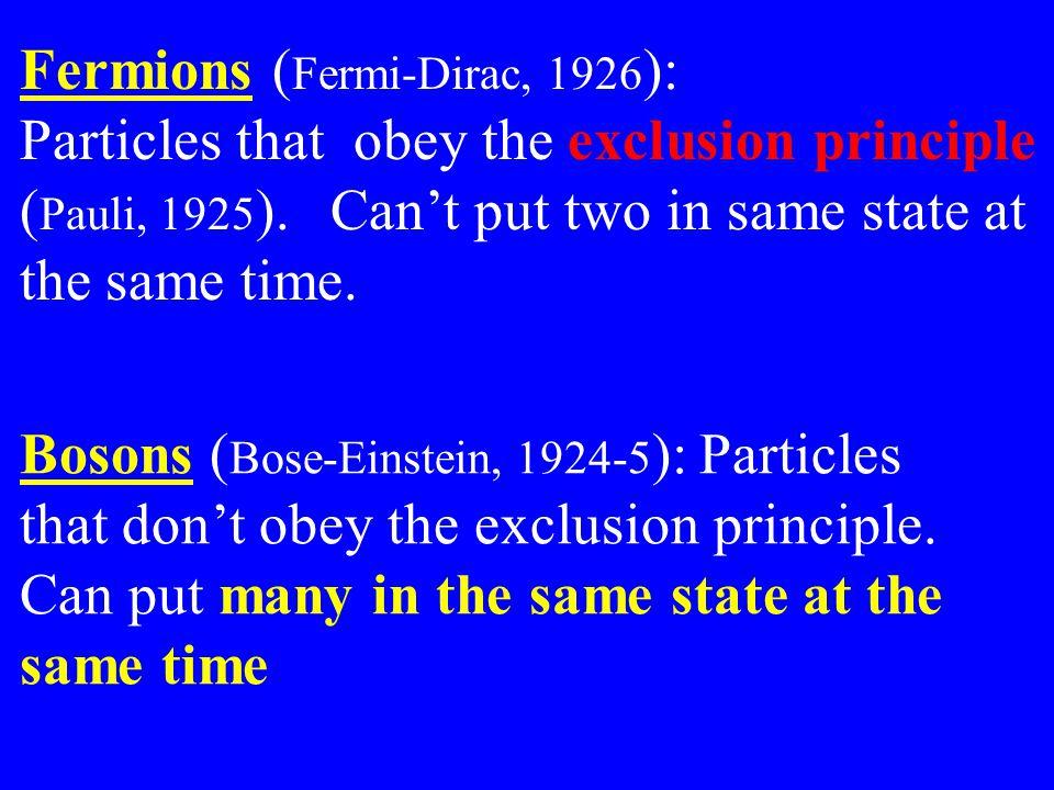 Fermions ( Fermi-Dirac, 1926 ): Particles that obey the exclusion principle ( Pauli, 1925 ).