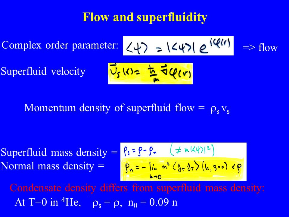 Flow and superfluidity Complex order parameter: => flow Superfluid velocity Superfluid mass density = Normal mass density = At T=0 in 4 He,  s = , n