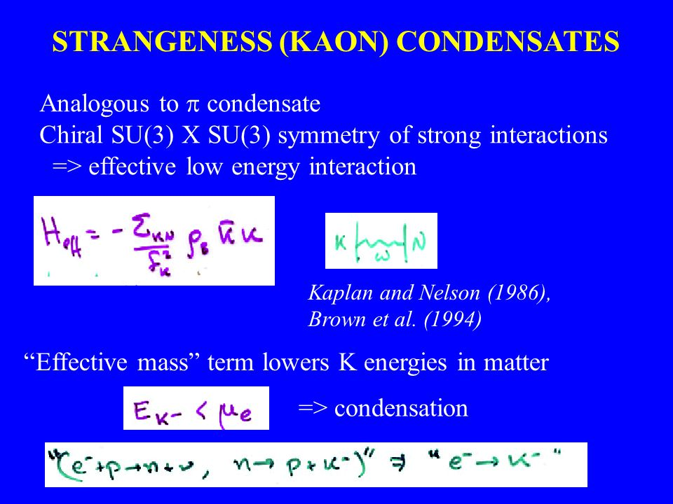 STRANGENESS (KAON) CONDENSATES Analogous to  condensate Chiral SU(3) X SU(3) symmetry of strong interactions => effective low energy interaction Kaplan and Nelson (1986), Brown et al.
