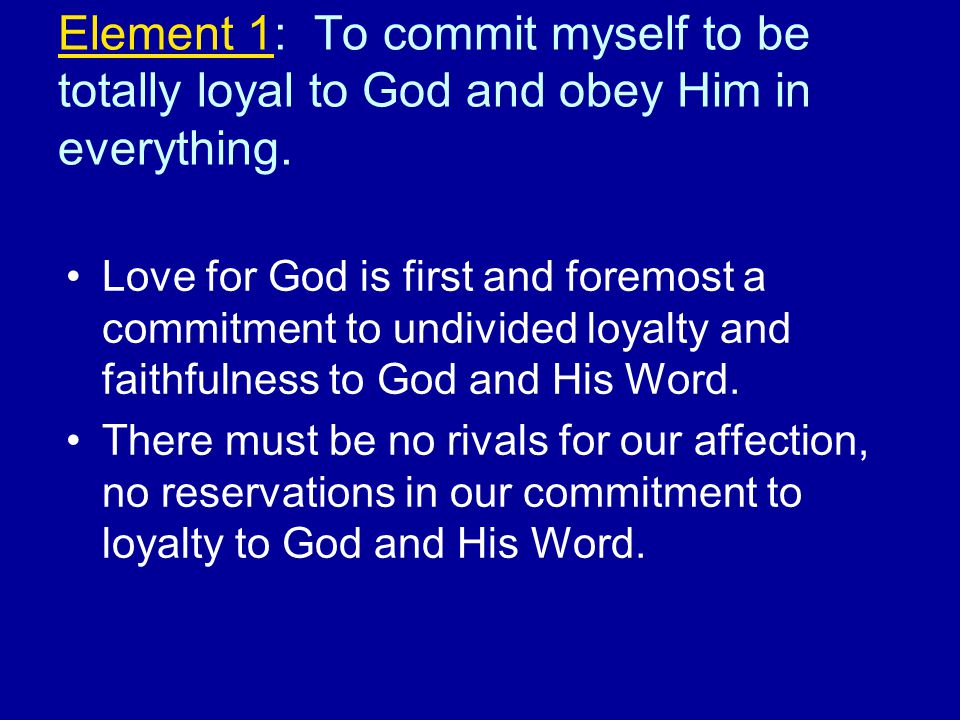 Element 1: To commit myself to be totally loyal to God and obey Him in everything.