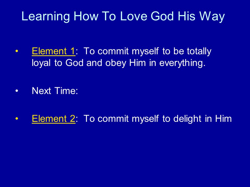 Learning How To Love God His Way Element 1: To commit myself to be totally loyal to God and obey Him in everything.