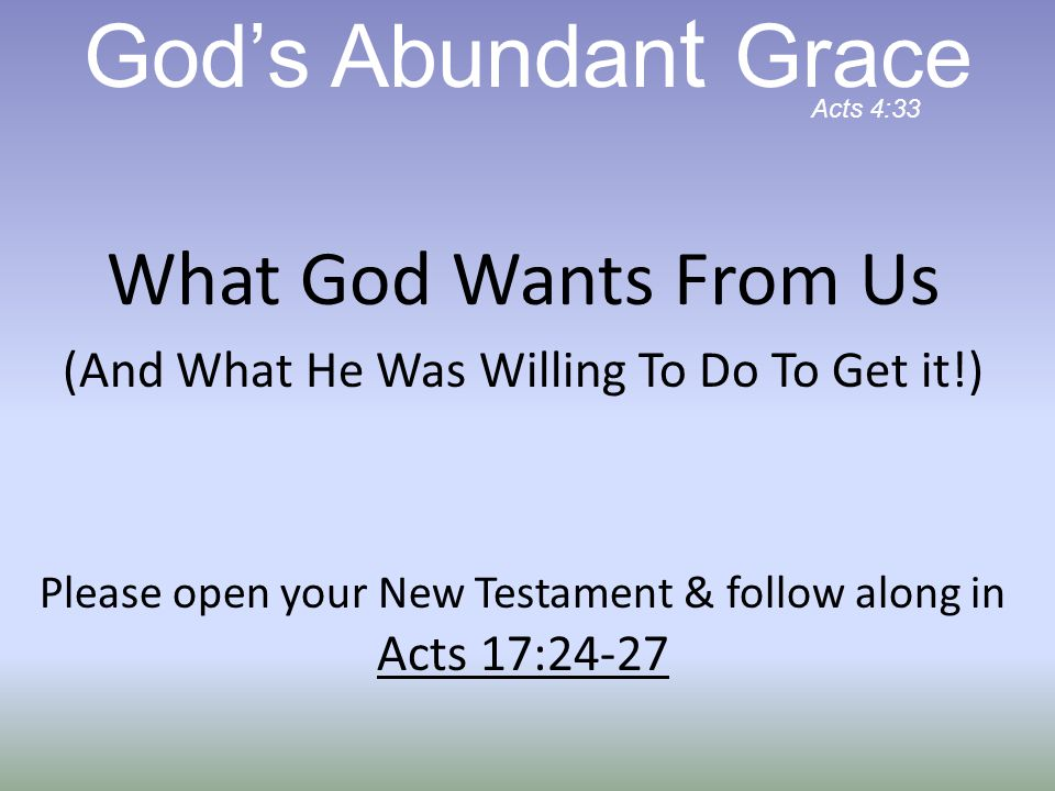 What God Wants From Us (And What He Was Willing To Do To Get it!) Please open your New Testament & follow along in Acts 17:24-27 God's Abundan t Grace Acts 4:33
