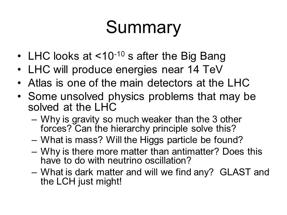 Summary LHC looks at <10 -10 s after the Big Bang LHC will produce energies near 14 TeV Atlas is one of the main detectors at the LHC Some unsolved ph