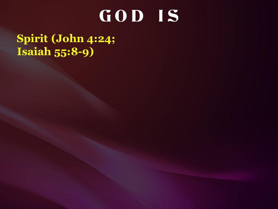 G O D I S Spirit (John 4:24; Isaiah 55:8-9)