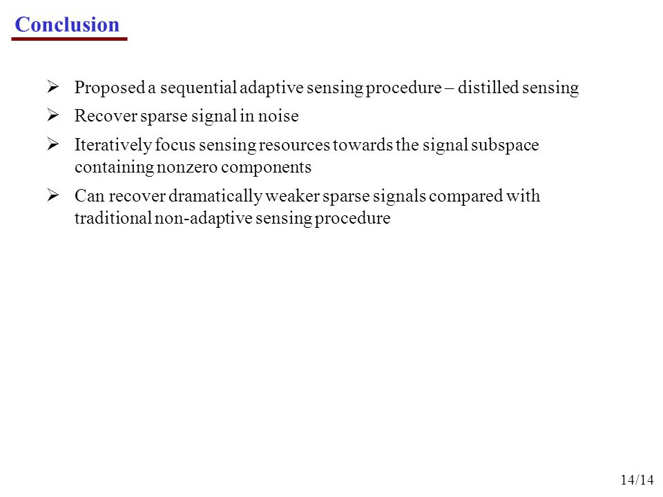 Conclusion 14/14  Proposed a sequential adaptive sensing procedure – distilled sensing  Recover sparse signal in noise  Iteratively focus sensing resources towards the signal subspace containing nonzero components  Can recover dramatically weaker sparse signals compared with traditional non-adaptive sensing procedure