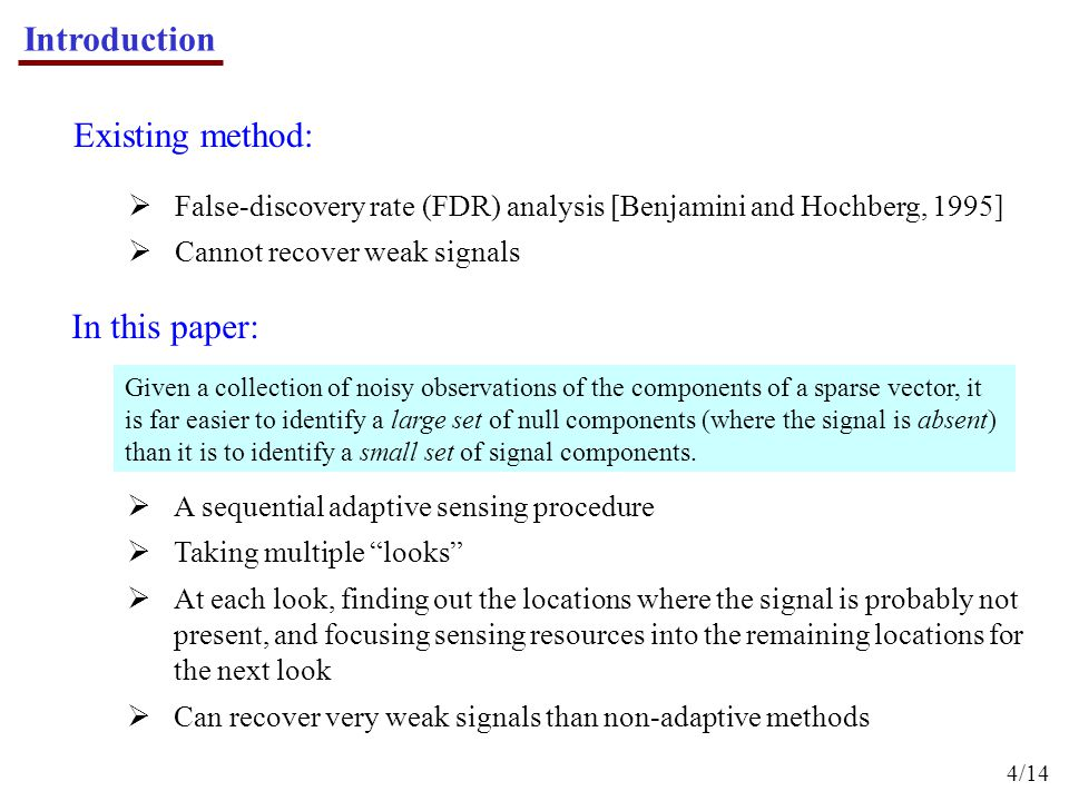 Introduction 4/14 In this paper:  A sequential adaptive sensing procedure  Taking multiple looks  At each look, finding out the locations where the signal is probably not present, and focusing sensing resources into the remaining locations for the next look  Can recover very weak signals than non-adaptive methods Existing method:  False-discovery rate (FDR) analysis [Benjamini and Hochberg, 1995]  Cannot recover weak signals Given a collection of noisy observations of the components of a sparse vector, it is far easier to identify a large set of null components (where the signal is absent) than it is to identify a small set of signal components.