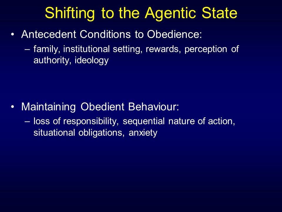 Shifting to the Agentic State Antecedent Conditions to Obedience: –family, institutional setting, rewards, perception of authority, ideology Maintaini