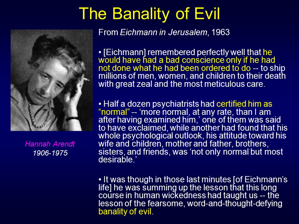 The Banality of Evil From Eichmann in Jerusalem, 1963 [Eichmann] remembered perfectly well that he would have had a bad conscience only if he had not