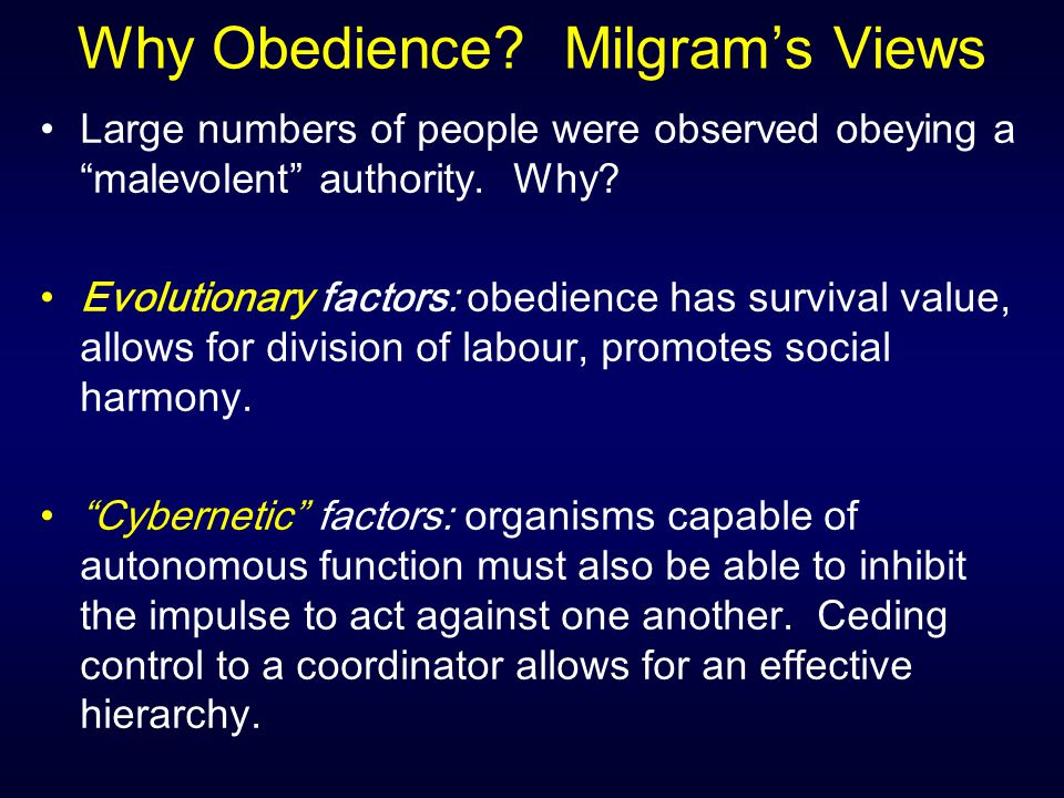 "Why Obedience? Milgram's Views Large numbers of people were observed obeying a ""malevolent"" authority. Why? Evolutionary factors: obedience has surviv"