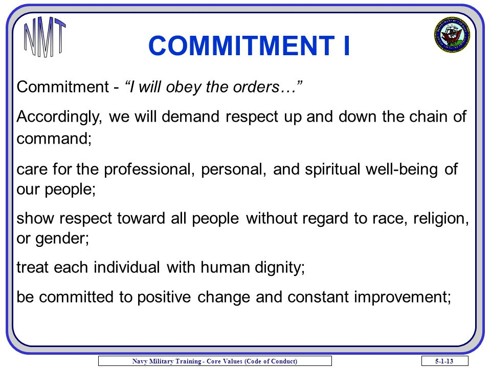 """5-1-13Navy Military Training - Core Values (Code of Conduct) COMMITMENT I Commitment - """"I will obey the orders…"""" Accordingly, we will demand respect u"""