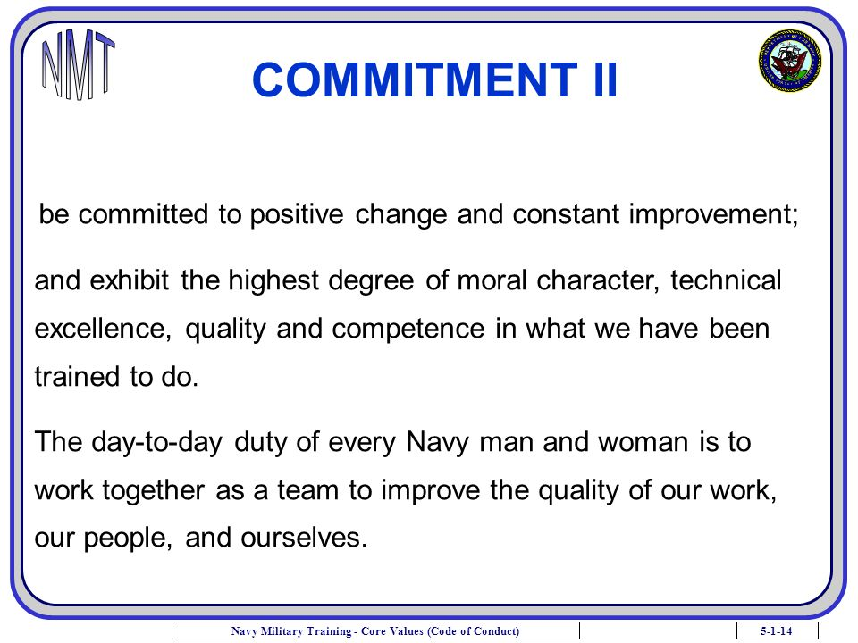 5-1-14Navy Military Training - Core Values (Code of Conduct) COMMITMENT II and exhibit the highest degree of moral character, technical excellence, qu