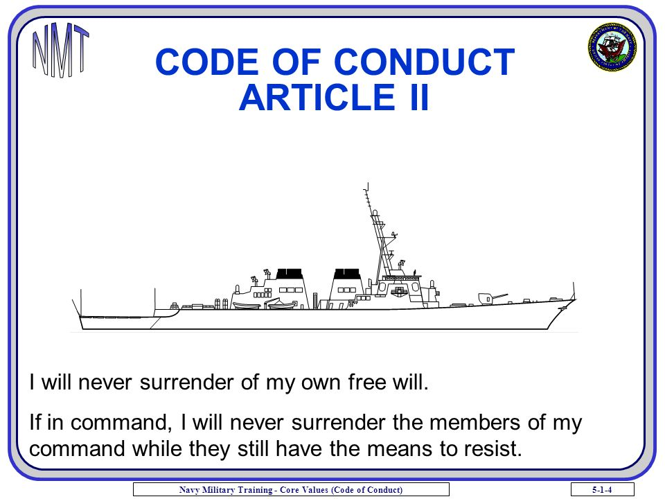 5-1-4Navy Military Training - Core Values (Code of Conduct) CODE OF CONDUCT ARTICLE II I will never surrender of my own free will. If in command, I wi