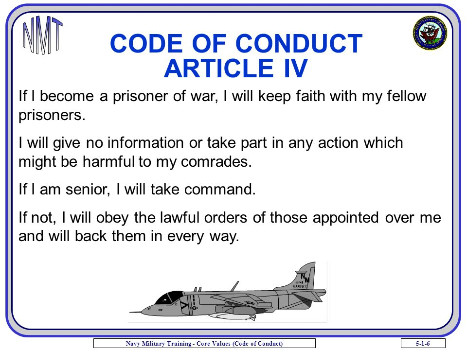 5-1-6Navy Military Training - Core Values (Code of Conduct) CODE OF CONDUCT ARTICLE IV If I become a prisoner of war, I will keep faith with my fellow