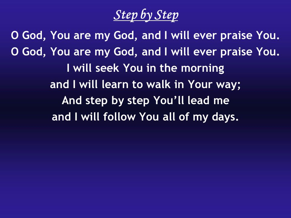 O God, You are my God, and I will ever praise You. I will seek You in the morning and I will learn to walk in Your way; And step by step You'll lead m