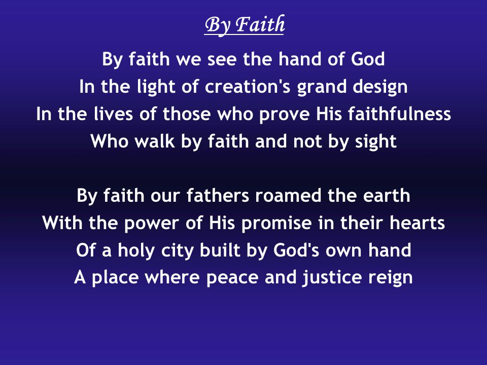 By Faith By faith we see the hand of God In the light of creation's grand design In the lives of those who prove His faithfulness Who walk by faith an