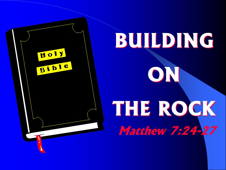 MATTHEW 7:24-27 [24] Therefore everyone who hears these words of mine and puts them into practice is like a wise man who built his house on the rock.