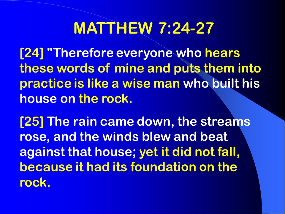 MATTHEW 7:24-27 [26] But everyone who hears these words of mine and does not put them into practice is like a foolish man who built his house on sand.