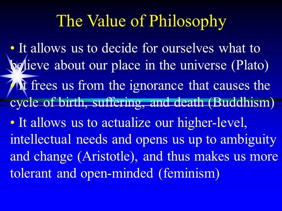 The Value of Philosophy It allows us to decide for ourselves what to believe about our place in the universe (Plato) It frees us from the ignorance that causes the cycle of birth, suffering, and death (Buddhism) It allows us to actualize our higher-level, intellectual needs and opens us up to ambiguity and change (Aristotle), and thus makes us more tolerant and open-minded (feminism)
