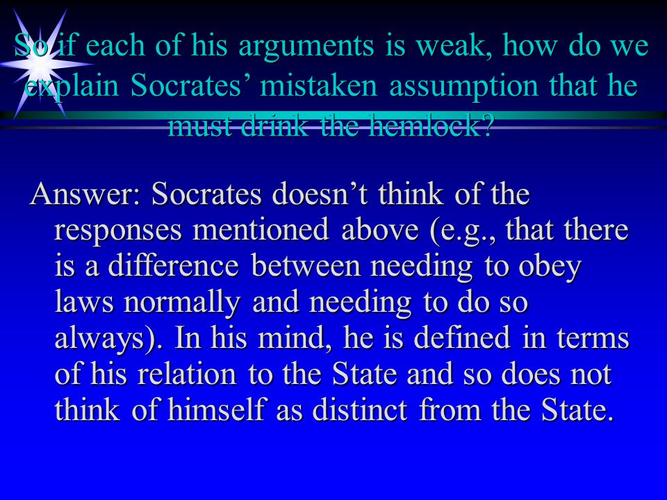 So if each of his arguments is weak, how do we explain Socrates' mistaken assumption that he must drink the hemlock.