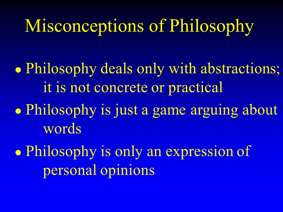 Misconceptions of Philosophy l l Philosophy deals only with abstractions; it is not concrete or practical l l Philosophy is just a game arguing about words l l Philosophy is only an expression of personal opinions