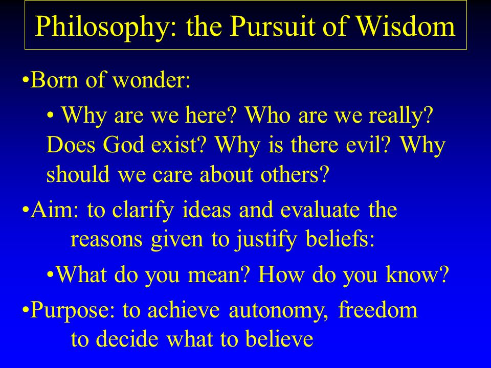 Philosophy: the Pursuit of Wisdom Born of wonder: Why are we here.