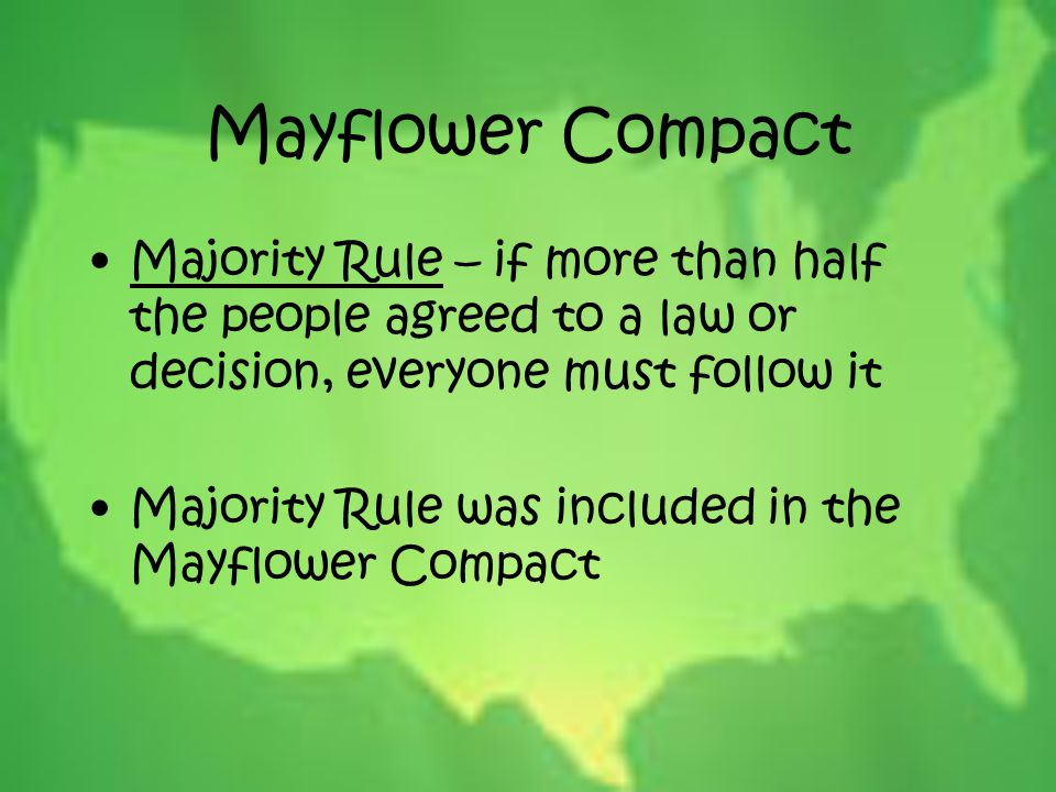 Mayflower Compact Majority Rule – if more than half the people agreed to a law or decision, everyone must follow it Majority Rule was included in the